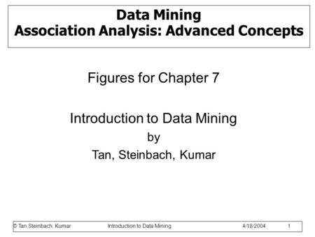 © Tan,Steinbach, Kumar Introduction to Data Mining 1/17/2006 1 Data Mining Association Analysis: Advanced Concepts Figures for Chapter 7 Introduction to.