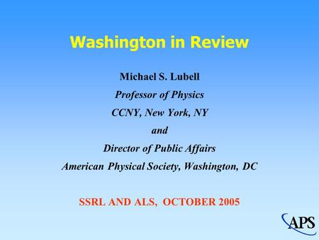 Washington in Review Michael S. Lubell Professor of Physics CCNY, New York, NY and Director of Public Affairs American Physical Society, Washington, DC.