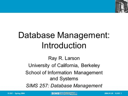 2004.01.20 - SLIDE 1IS 257 – Spring 2004 Database Management: Introduction Ray R. Larson University of California, Berkeley School of Information Management.