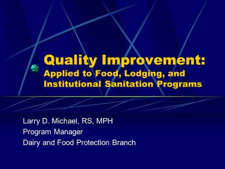 Quality Improvement: Applied to Food, Lodging, and Institutional Sanitation Programs Larry D. Michael, RS, MPH Program Manager Dairy and Food Protection.