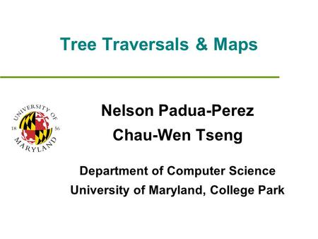 Tree Traversals & Maps Nelson Padua-Perez Chau-Wen Tseng Department of Computer Science University of Maryland, College Park.