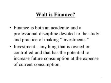 "1 Walt is Finance? Finance is both an academic and a professional discipline devoted to the study and practice of making ""investments."" Investment - anything."
