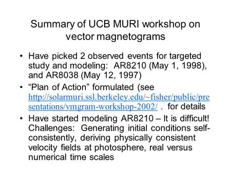 Summary of UCB MURI workshop on vector magnetograms Have picked 2 observed events for targeted study and modeling: AR8210 (May 1, 1998), and AR8038 (May.