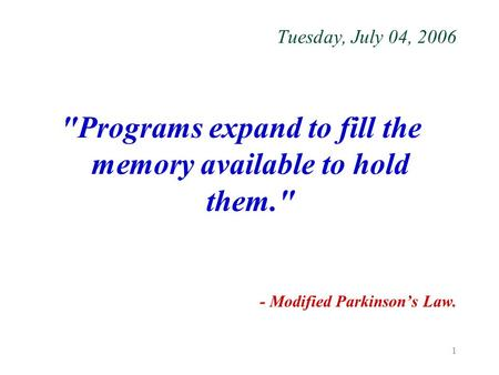 1 Tuesday, July 04, 2006 Programs expand to fill the memory available to hold them. - Modified Parkinson's Law.