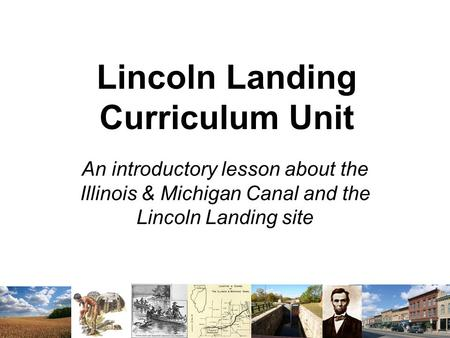 Lincoln Landing Curriculum Unit An introductory lesson about the Illinois & Michigan Canal and the Lincoln Landing site.
