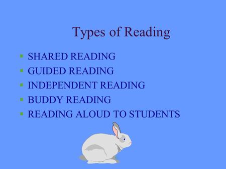 slide1 Types of Reading §SHARED READING §GUIDED READING §INDEPENDENT READING §BUDDY READING §READING ALOUD TO STUDENTS.