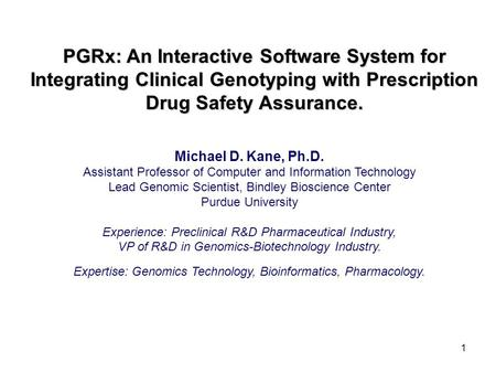 1 PGRx: An Interactive Software System for Integrating Clinical Genotyping with Prescription Drug Safety Assurance. Michael D. Kane, Ph.D. Assistant Professor.