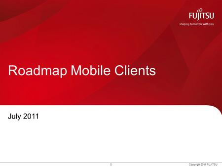 0 Copyright 2011 FUJITSU Roadmap Mobile Clients July 2011.