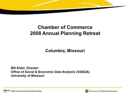 Chamber of Commerce 2008 Annual Planning Retreat Columbia, Missouri Bill Elder, Director Office of Social & Economic Data Analysis (OSEDA) University of.