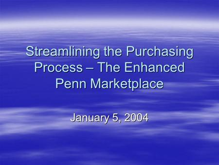 Streamlining the Purchasing Process – The Enhanced Penn Marketplace January 5, 2004.