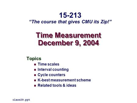Time Measurement December 9, 2004 Topics Time scales Interval counting Cycle counters K-best measurement scheme Related tools & ideas class29.ppt 15-213.