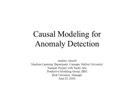 Causal Modeling for Anomaly Detection Andrew Arnold Machine Learning Department, Carnegie Mellon University Summer Project with Naoki Abe Predictive Modeling.