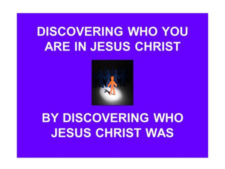DISCOVERING WHO YOU ARE IN JESUS CHRIST BY DISCOVERING WHO JESUS CHRIST WAS.
