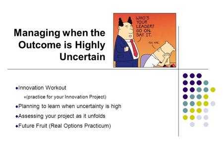 Managing when the Outcome is Highly Uncertain Innovation Workout (practice for your Innovation Project) Planning to learn when uncertainty is high Assessing.