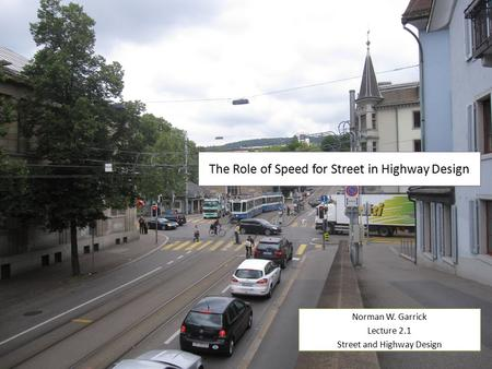 The Role of Speed for Street in Highway Design Norman W. Garrick Lecture 2.1 Street and Highway Design Norman W. Garrick Lecture 2.1 Street and Highway.