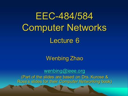 EEC-484/584 Computer Networks Lecture 6 Wenbing Zhao (Part of the slides are based on Drs. Kurose & Ross ' s slides for their Computer.