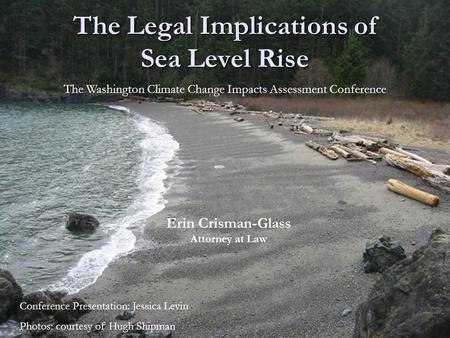 The Legal Implications of Sea Level Rise Erin Crisman-Glass Attorney at Law The Washington Climate Change Impacts Assessment Conference Conference Presentation:
