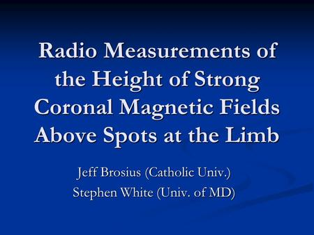 Radio Measurements of the Height of Strong Coronal Magnetic Fields Above Spots at the Limb Jeff Brosius (Catholic Univ.) Stephen White (Univ. of MD)