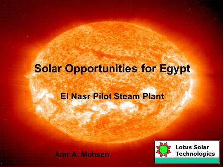 Solar Opportunities for Egypt El Nasr Pilot Steam Plant Amr A. Mohsen.