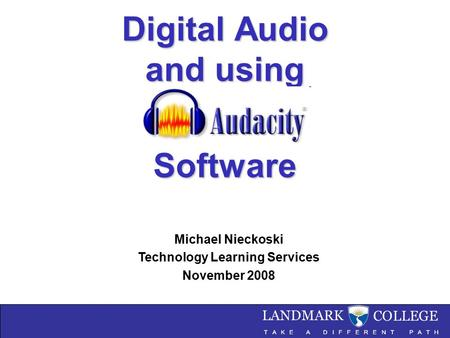 Digital Audio and using Software Digital Audio and using Audacity Software Michael Nieckoski Technology Learning Services November 2008.