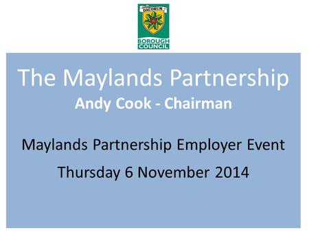 The Maylands Partnership Andy Cook - Chairman Maylands Partnership Employer Event Thursday 6 November 2014.