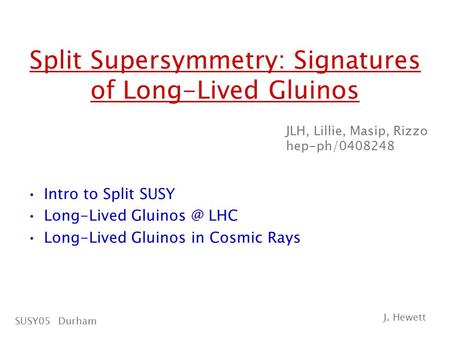 Split Supersymmetry: Signatures of Long-Lived Gluinos Intro to Split SUSY Long-Lived LHC Long-Lived Gluinos in Cosmic Rays JLH, Lillie, Masip,