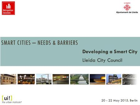SMART CITIES – NEEDS & BARRIERS Developing a Smart City Lleida City Council 20 - 22 May 2015. Berlin.