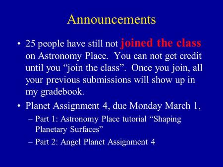 "Announcements 25 people have still not joined the class on Astronomy Place. You can not get credit until you ""join the class"". Once you join, all your."
