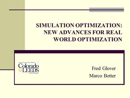 SIMULATION OPTIMIZATION: NEW ADVANCES FOR REAL WORLD OPTIMIZATION Fred Glover Marco Better.