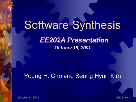 October 18, 2001Cho & Kim 1 Software Synthesis EE202A Presentation October 18, 2001 Young H. Cho and Seung Hyun Kim.