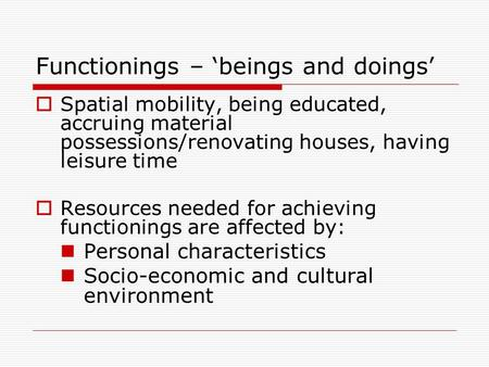 Functionings – 'beings and doings'  Spatial mobility, being educated, accruing material possessions/renovating houses, having leisure time  Resources.