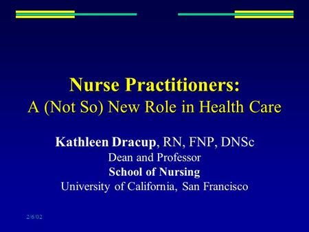 2/6/02 Nurse Practitioners: A (Not So) New Role in Health Care Kathleen Dracup, RN, FNP, DNSc Dean and Professor School of Nursing University of California,
