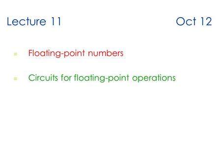 Lecture 11 Oct 12 Floating-point numbers Circuits for floating-point operations.