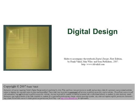 Digital Design Copyright © 2006 Frank Vahid 1 Digital Design Slides to accompany the textbook Digital Design, First Edition, by Frank Vahid, John Wiley.