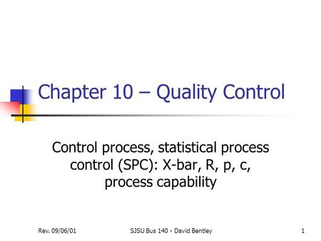 Rev. 09/06/01SJSU Bus 140 - David Bentley1 Chapter 10 – Quality Control Control process, statistical process control (SPC): X-bar, R, p, c, process capability.