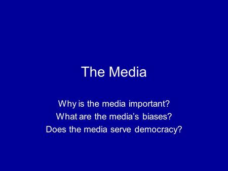 The Media Why is the media important? What are the media's biases? Does the media serve democracy?