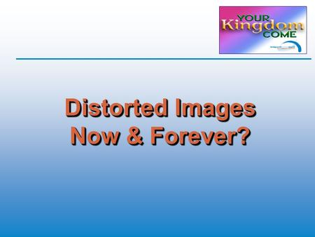 Distorted Images Now & Forever?. Recap  Salvation is a free gift  Eternity is forever  Nothing and nobody can separate us from God's love  Nobody.