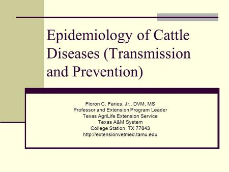 Epidemiology of Cattle Diseases (Transmission and Prevention) Floron C. Faries, Jr., DVM, MS Professor and Extension Program Leader Texas AgriLife Extension.