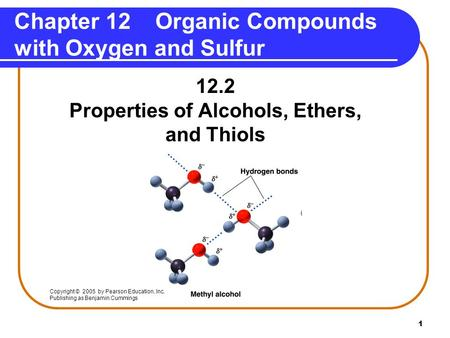 1 12.2 Properties of Alcohols, Ethers, and Thiols Chapter 12 Organic Compounds with Oxygen and Sulfur Copyright © 2005 by Pearson Education, Inc. Publishing.