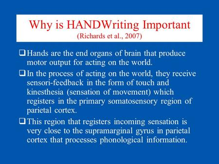 Why is HANDWriting Important (Richards et al., 2007)  Hands are the end organs of brain that produce motor output for acting on the world.  In the process.