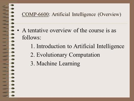 COMP-6600: Artificial Intelligence (Overview) A tentative overview of the course is as follows: 1. Introduction to Artificial Intelligence 2. Evolutionary.