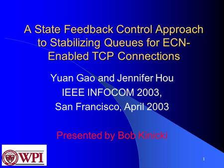 1 A State Feedback Control Approach to Stabilizing Queues for ECN- Enabled TCP Connections Yuan Gao and Jennifer Hou IEEE INFOCOM 2003, San Francisco,