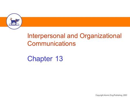 Copyright Atomic Dog Publishing, 2003 Interpersonal and Organizational Communications Chapter 13.