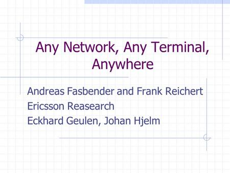 Any Network, Any Terminal, Anywhere Andreas Fasbender and Frank Reichert Ericsson Reasearch Eckhard Geulen, Johan Hjelm.