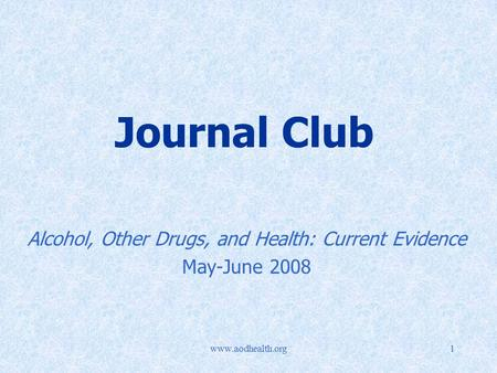 Www.aodhealth.org1 Journal Club Alcohol, Other Drugs, and Health: Current Evidence May-June 2008.