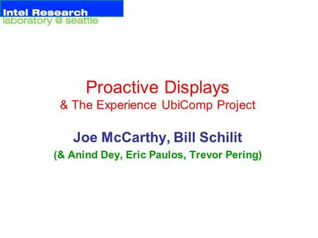 Proactive Displays & The Experience UbiComp Project Joe McCarthy, Bill Schilit (& Anind Dey, Eric Paulos, Trevor Pering)