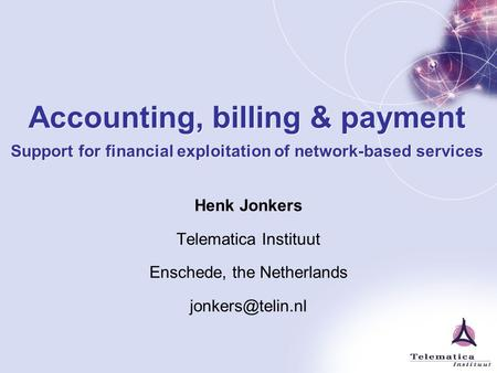 Accounting, billing & payment Support for financial exploitation of network-based services Henk Jonkers Telematica Instituut Enschede, the Netherlands.