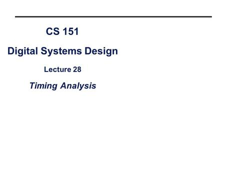 CS 151 Digital Systems Design Lecture 28 Timing Analysis.