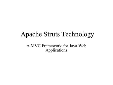Apache Struts Technology A MVC Framework for Java Web Applications.