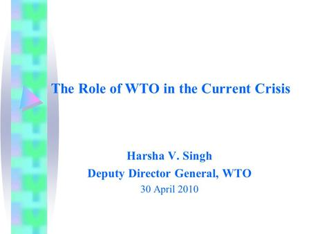 The Role of WTO in the Current Crisis Harsha V. Singh Deputy Director General, WTO 30 April 2010.